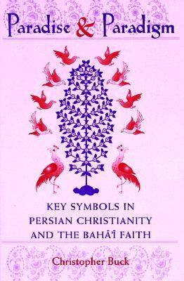 Paradise and Paradigm Key Symbols in Persian Christianity and the Bahai Faith