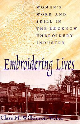 Embroidering Lives Women's Work and Skill in the Lucknow Embroidery Industry