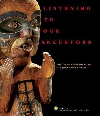Listening to Our Ancestors The Art of Native Life Along the North Pacific Coast
