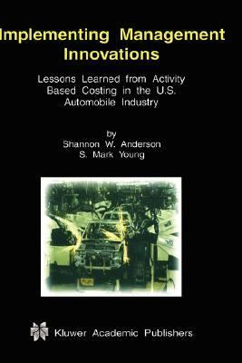 Implementing Management Innovations Lessons Learned from Activity Based Costing in the U.S. Automobile Industry