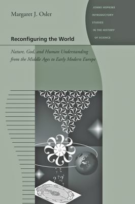 Reconfiguring the World : Nature, God, and Human Understanding, from the Middle Ages to Early Modern Europe