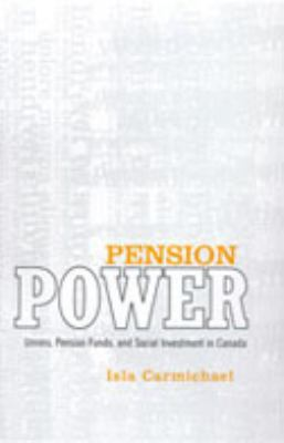 Pension Power Unions, Pension Funds, And Social Investment In Canada