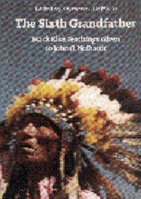 Sixth Grandfather Black Elk's Teachings Given to John G. Neihardt