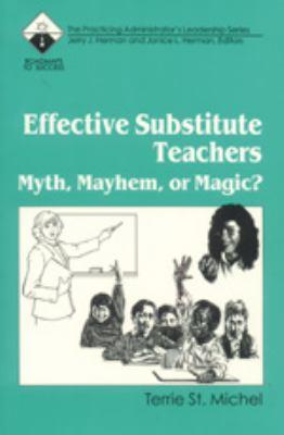 Effective Substitute Teachers Myth, Mayhem, or Magic?