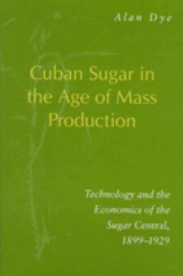 Cuban Sugar in the Age of Mass Production Technology and the Economics of the Sugar Central, 1899-1929