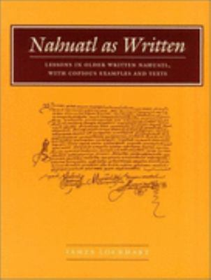 Nahuatl As Written Lessons in Older Written Nahuatl, With Copious Examples and Texts