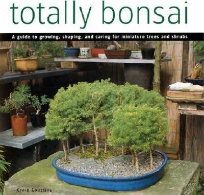 Totally Bonsai A Guide to Growing, Shaping, and Caring for Miniature Trees and Shrubs