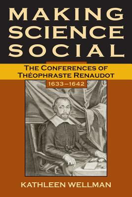 Making Science Social The Conferences of Theophraste Renaudot, 1633-1642