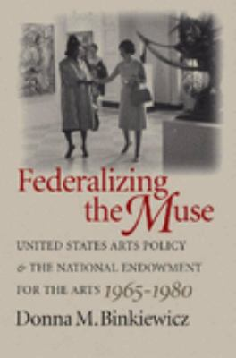 Federalizing the Muse United States Arts Policy and the National Endowment for the Arts, 1965-1980