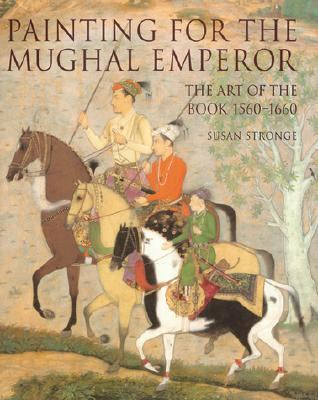 Painting for the Mughal Emperor The Art of the Book 1560-1660
