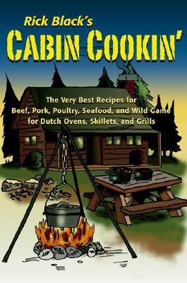 Cabin Cookin' The Very Best Recipes for Beef, Pork, Poultry, Seafood, and Wild Game in Dutch Ovens, Skillets, and Grills