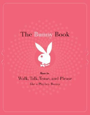 Bunny Book How to Walk, Talk, Tease, and Please Like a Playboy Bunny