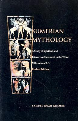 Sumerian Mythology A Study of Spiritual and Literary Achievement in the Third Millennium B.C.