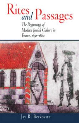 Rites and Passages: The Beginnings of Modern Jewish Culture in France, 1650-1860
