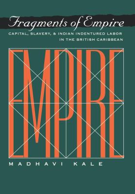 Fragments of Empire Capital, Slavery, and Indian Indentured Labor Migration in the British Caribbean