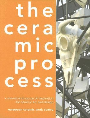 The Ceramic Process: A Manual and Source of Inspiration for Ceramic Art and Design
