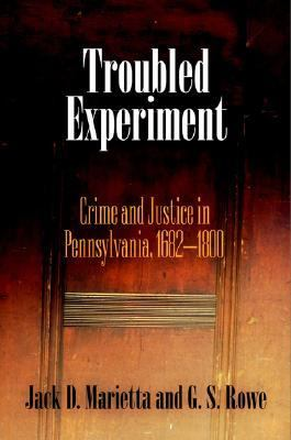Troubled Experiment Crime And Justice in Pennsylvania, 1682-1800