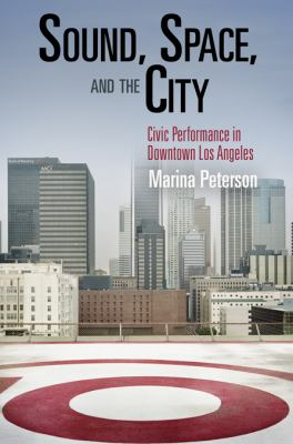 Sound, Space, and the City: Civic Performance in Downtown Los Angeles (The City in the Twenty-First Century)