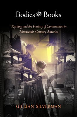 Bodies and Books : Reading and the Fantasy of Communion in Nineteenth-Century America