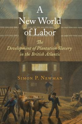 New World of Labor : The Development of Plantation Slavery in the British Atlantic