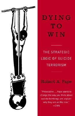 Dying to Win The Strategic Logic of Suicide Terrorism