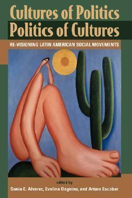 Cultures of Politics Politics of Cultures Re-Visioning Latin American Social Movements
