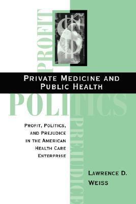 Private Medicine and Public Health Profit, Politics and Prejudice in the American Health Care Enterprise