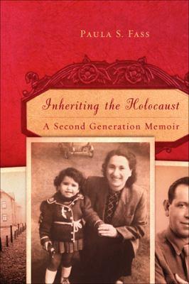 Inheriting the Holocaust : A Second-Generation Memoir