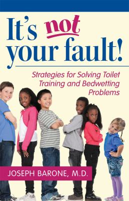 It's Not Your Fault! : Strategies for Solving Toilet Training and Bedwetting Problems