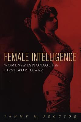 Female Intelligence Women and Espionage in the First World War
