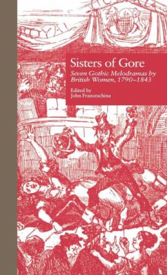 Sisters of Gore Seven Gothic Melodramas by British Women, 1790-1843