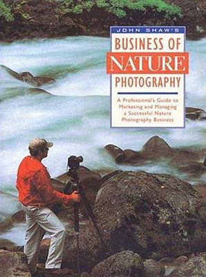 John Shaw's Business of Nature Photography A Professional's Guide to Marketing and Managing a Successful Nature Photography Business