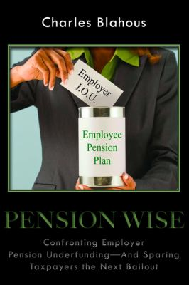 Pension Wise: Confronting Employer Pension Underfunding - And Sparing Taxpayers the Next Bailout (HOOVER INST PRESS PUBLICATION)