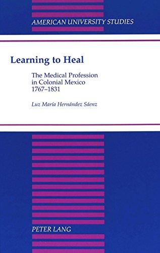 Learning to Heal: The Medical Profession in Colonial Mexico, 1767-1831 (American University Studies. Series Xxi, Regional Studies, Vol. 17)