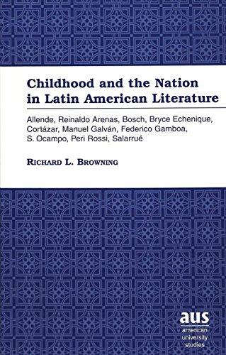 Childhood and the Nation in Latin American Literature: Allende, Reinaldo Arenas, Bosch, Bryce Echenique, Cortzar, Manuel Galvn, Federico Gamboa, S. Ocampo, Peri Rossi, Salarru