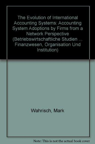 The Evolution of International Accounting Systems: Accounting System Adoptions by Firms from a Network Perspective (Betriebswirtschaftliche Studien ... Finanzwesen, Organisation Und Institution)