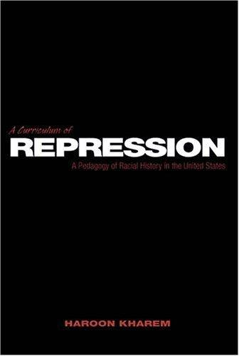 A Curriculum of Repression: A Pedagogy of Racial History in the United States (Counterpoints: Studies in the Postmodern Theory of Education)