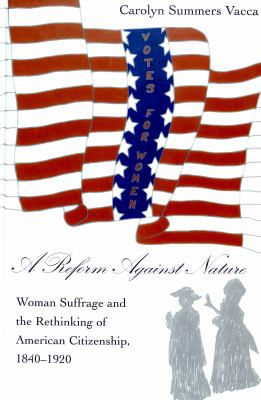 Reform Against Nature Woman Suffrage and the Rethinking of American Citizenship, 1840-1920