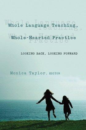 Whole Language Teaching, Whole-Hearted Practice: Looking Back, Looking Forward (Counterpoints: Studies in the Postmodern Theory of Education)