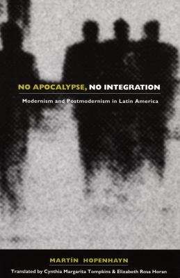 No Apocalypse, No Integration Modernism and Postmodernism in Latin America
