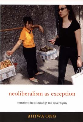 Neoliberalism as Exception Mutations in Citizenship and Sovereignty