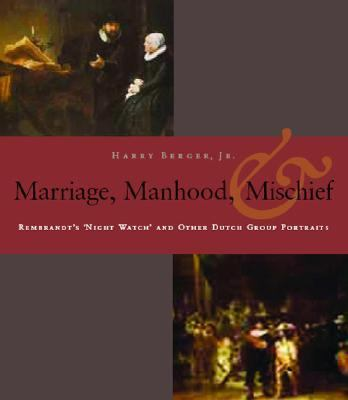 Manhood, Marriage, & Mischief Rembrandt's 'Night Watch' and Other Dutch Group Portraits