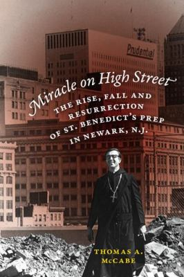 Miracle on High Street : The Rise, Fall and Resurrection of St. Benedict's Prep in Newark, N. J.