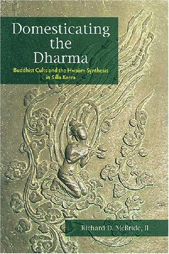 Domesticating the Dharma: Buddhist Cults and the Hwaom Synthesis in Silla Korea