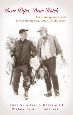 Dear Papa, Dear Hotch The Correspondence of Ernest Hemingway And A. E. Hotchner
