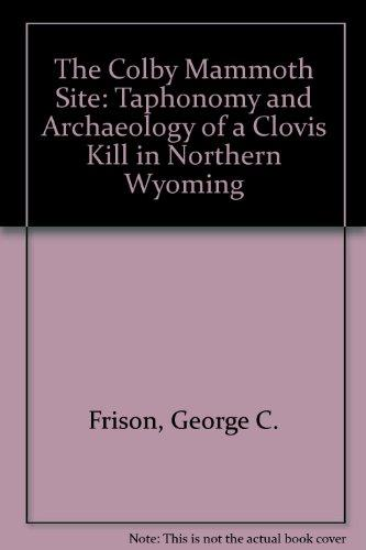 The Colby Mammoth Site: Taphonomy and Archaeology of a Clovis Kill in Northern Wyoming