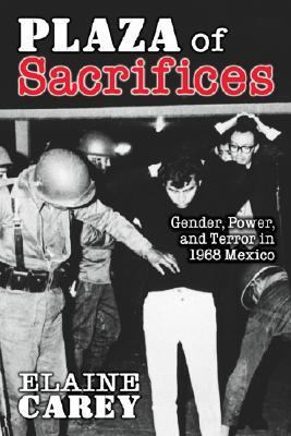 Plaza Of Sacrifices Gender, Power, And Terror In 1968 Mexico