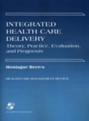 Integrated Health Care Delivery Theory, Practice, Evaluation, and Prognosis