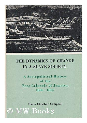 The Dynamics of Change in a Slave Society: A Sociopolitical History of the Free Coloreds of Jamaica, 1800-1865