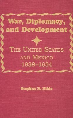 War, Diplomacy, and Development The United States and Mexico 1938-1954